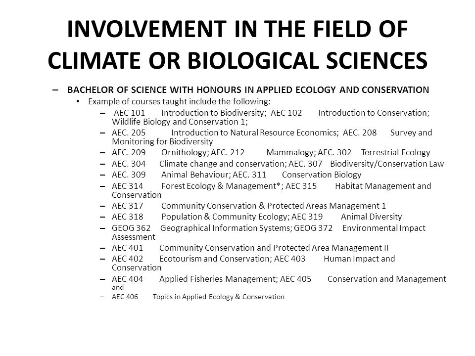 INVOLVEMENT IN THE FIELD OF CLIMATE OR BIOLOGICAL SCIENCES – BACHELOR OF SCIENCE WITH HONOURS IN APPLIED ECOLOGY AND CONSERVATION Example of courses taught include the following: – AEC 101 Introduction to Biodiversity; AEC 102 Introduction to Conservation; Wildlife Biology and Conservation 1; – AEC.