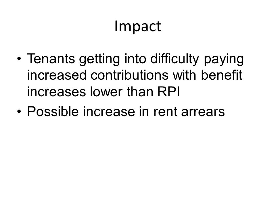 Impact Tenants getting into difficulty paying increased contributions with benefit increases lower than RPI Possible increase in rent arrears