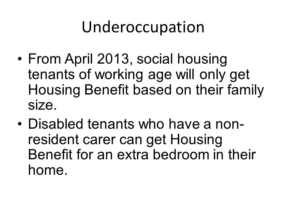 Underoccupation From April 2013, social housing tenants of working age will only get Housing Benefit based on their family size.