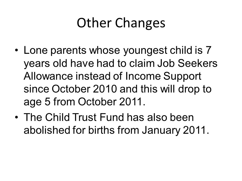 Other Changes Lone parents whose youngest child is 7 years old have had to claim Job Seekers Allowance instead of Income Support since October 2010 and this will drop to age 5 from October 2011.