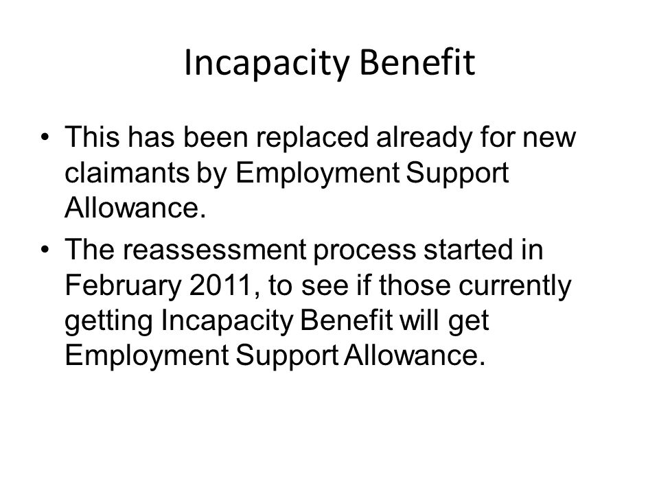 Incapacity Benefit This has been replaced already for new claimants by Employment Support Allowance.