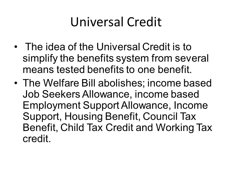 Universal Credit The idea of the Universal Credit is to simplify the benefits system from several means tested benefits to one benefit.