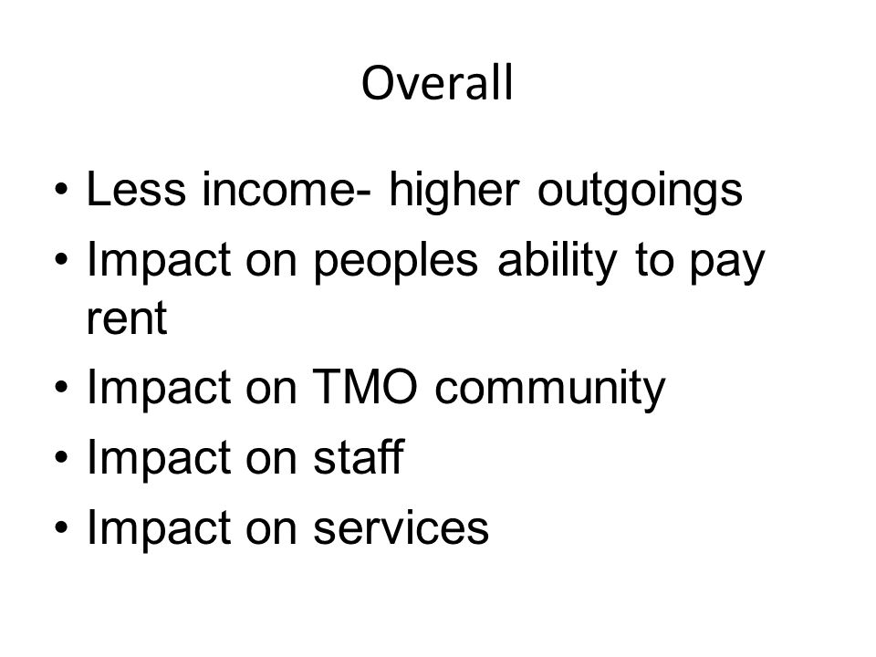 Overall Less income- higher outgoings Impact on peoples ability to pay rent Impact on TMO community Impact on staff Impact on services