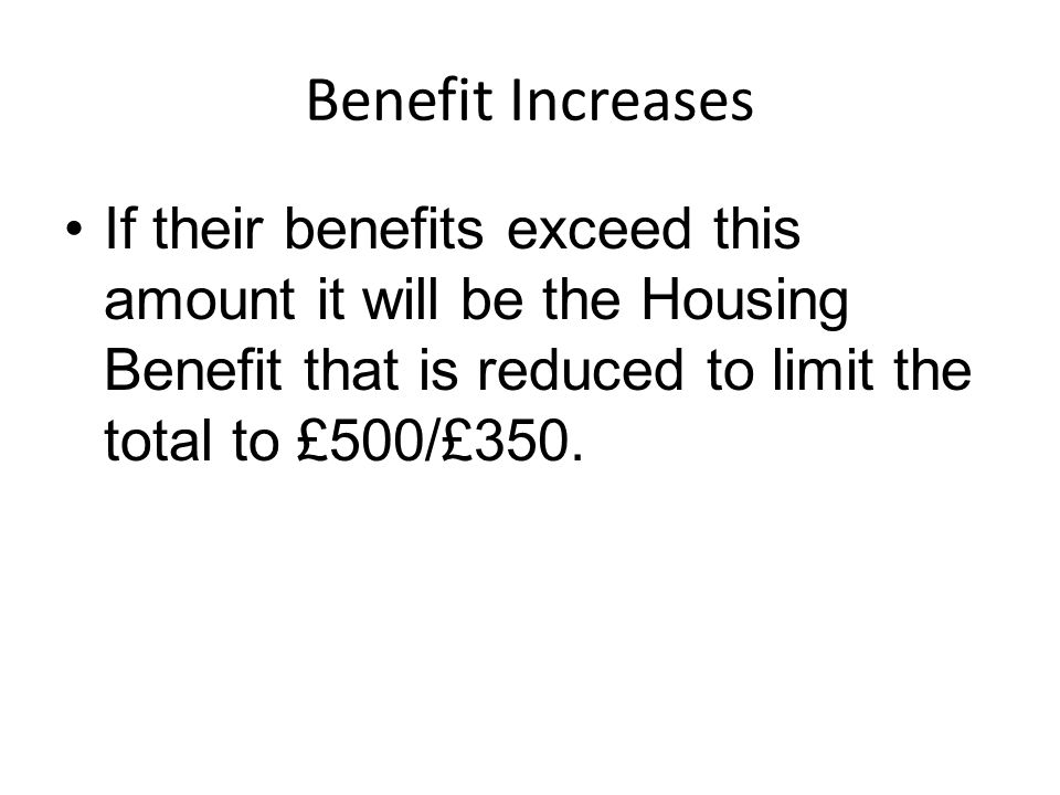 Benefit Increases If their benefits exceed this amount it will be the Housing Benefit that is reduced to limit the total to £500/£350.