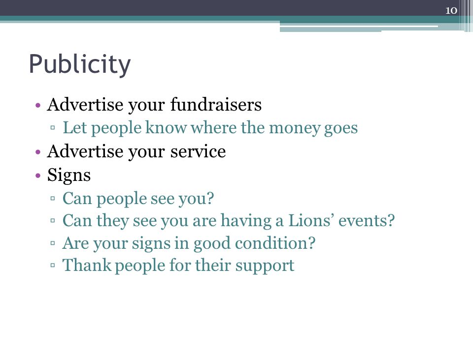 Publicity Advertise your fundraisers ▫Let people know where the money goes Advertise your service Signs ▫Can people see you.