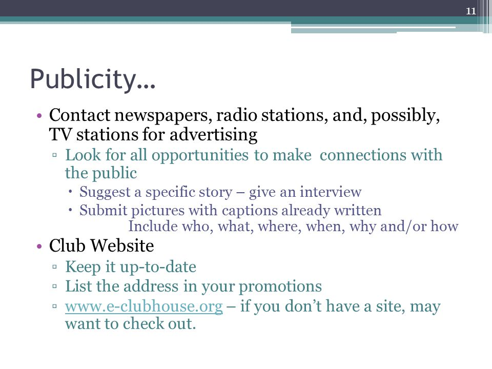 Publicity… Contact newspapers, radio stations, and, possibly, TV stations for advertising ▫Look for all opportunities to make connections with the public  Suggest a specific story – give an interview  Submit pictures with captions already written Include who, what, where, when, why and/or how Club Website ▫Keep it up-to-date ▫List the address in your promotions ▫  – if you don't have a site, may want to check out.  11