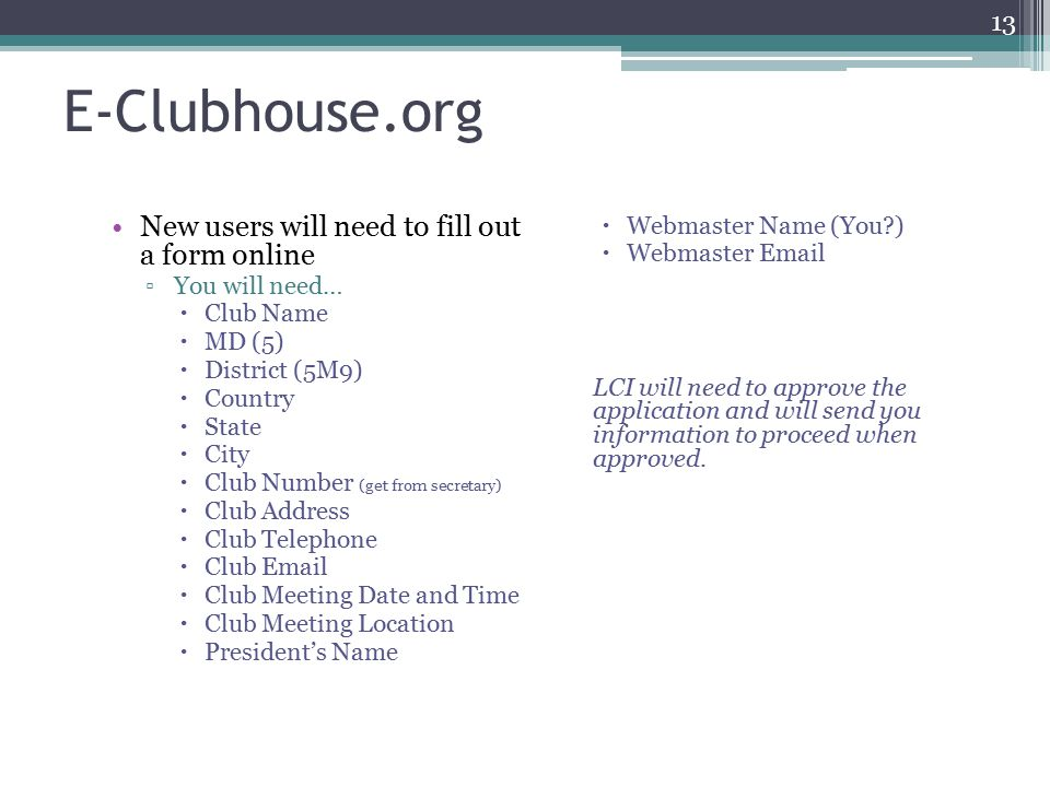 E-Clubhouse.org New users will need to fill out a form online ▫You will need…  Club Name  MD (5)  District (5M9)  Country  State  City  Club Number (get from secretary)  Club Address  Club Telephone  Club   Club Meeting Date and Time  Club Meeting Location  President's Name  Webmaster Name (You )  Webmaster  LCI will need to approve the application and will send you information to proceed when approved.