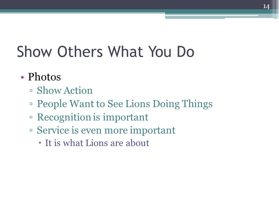 Show Others What You Do Photos ▫Show Action ▫People Want to See Lions Doing Things ▫Recognition is important ▫Service is even more important  It is what Lions are about 14