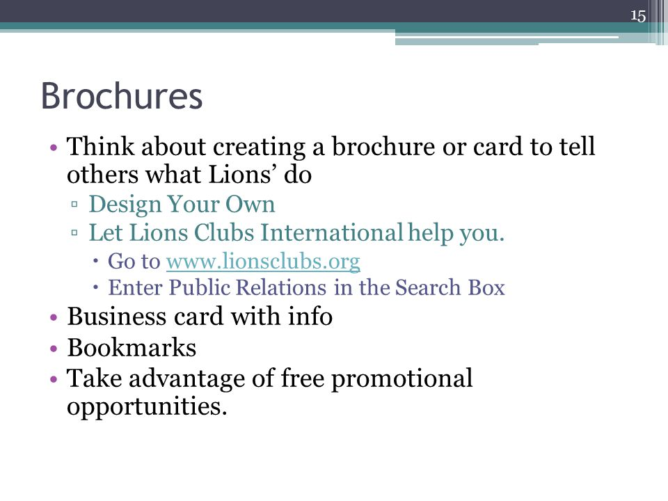Brochures Think about creating a brochure or card to tell others what Lions' do ▫Design Your Own ▫Let Lions Clubs International help you.