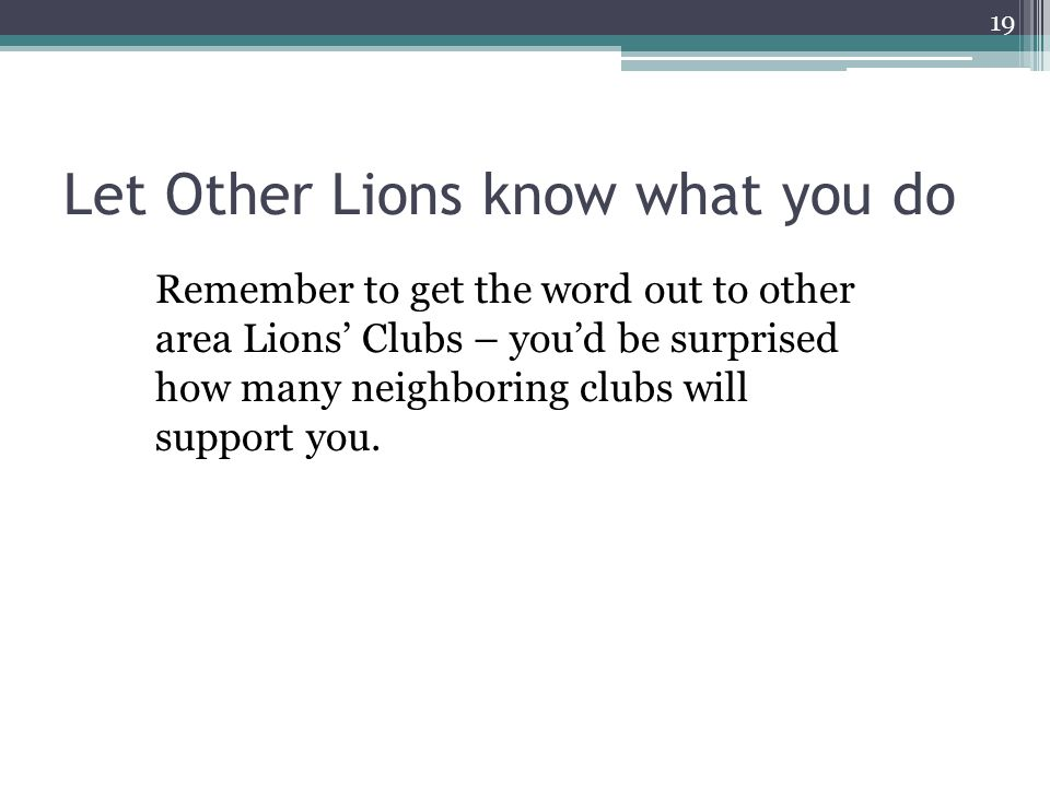 Let Other Lions know what you do Remember to get the word out to other area Lions' Clubs – you'd be surprised how many neighboring clubs will support you.