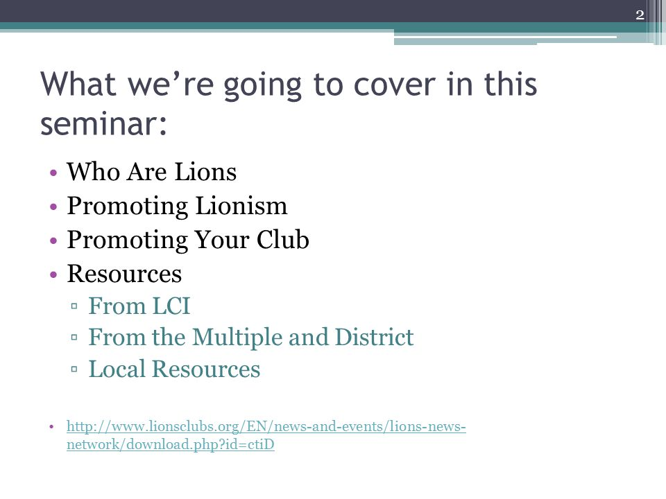 What we're going to cover in this seminar: Who Are Lions Promoting Lionism Promoting Your Club Resources ▫From LCI ▫From the Multiple and District ▫Local Resources   network/download.php id=ctiDhttp://  network/download.php id=ctiD 2