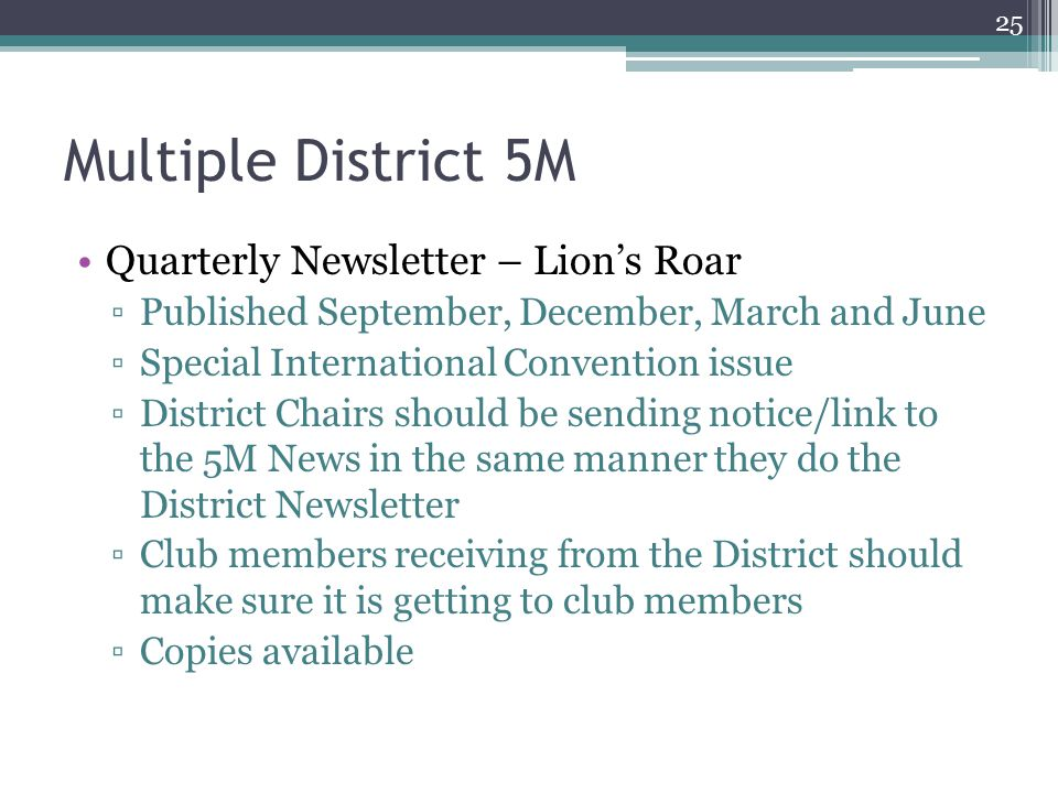 Multiple District 5M Quarterly Newsletter – Lion's Roar ▫Published September, December, March and June ▫Special International Convention issue ▫District Chairs should be sending notice/link to the 5M News in the same manner they do the District Newsletter ▫Club members receiving from the District should make sure it is getting to club members ▫Copies available 25