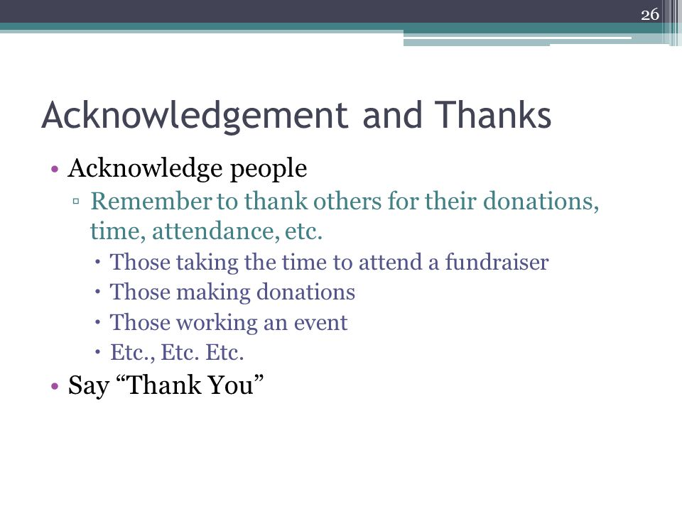 Acknowledgement and Thanks Acknowledge people ▫Remember to thank others for their donations, time, attendance, etc.