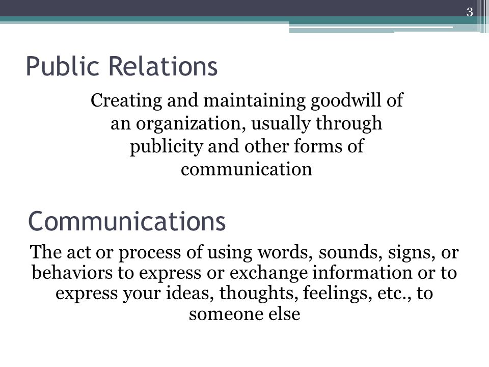 Public Relations Creating and maintaining goodwill of an organization, usually through publicity and other forms of communication 3 Communications The act or process of using words, sounds, signs, or behaviors to express or exchange information or to express your ideas, thoughts, feelings, etc., to someone else