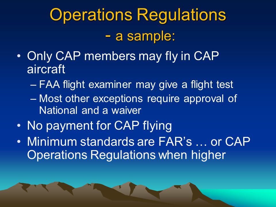 Operations Regulations - a sample: Only CAP members may fly in CAP aircraft –FAA flight examiner may give a flight test –Most other exceptions require approval of National and a waiver No payment for CAP flying Minimum standards are FAR's … or CAP Operations Regulations when higher