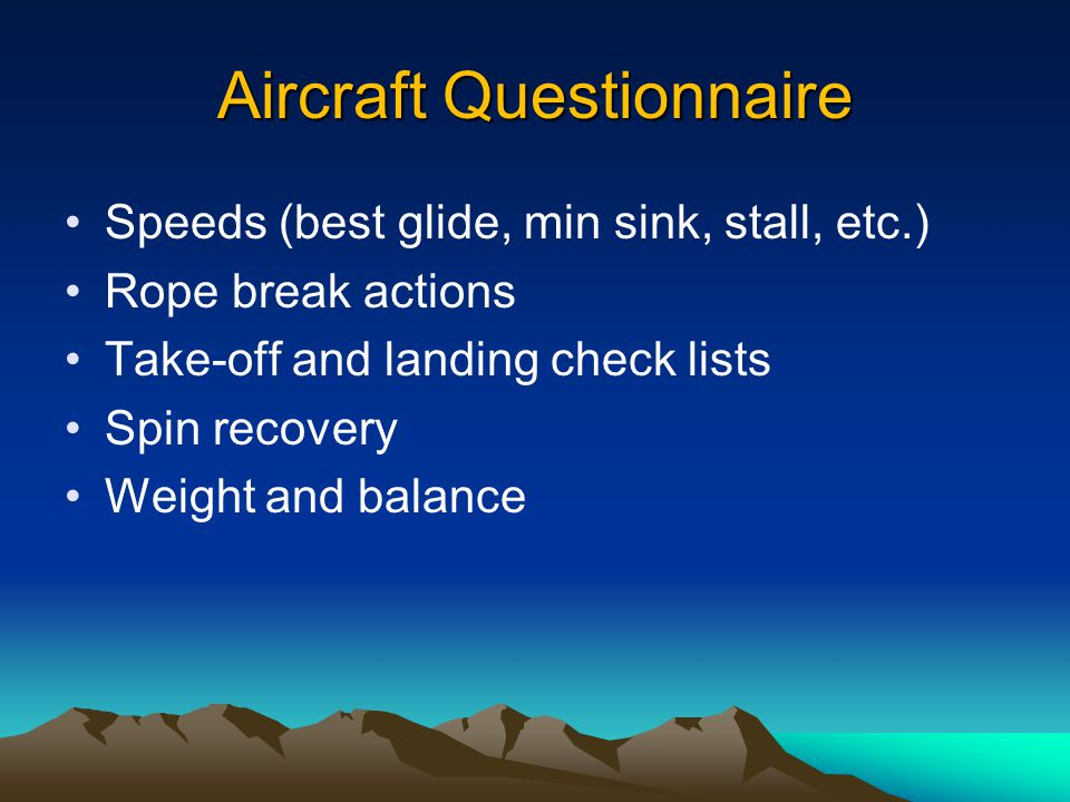 Aircraft Questionnaire Speeds (best glide, min sink, stall, etc.) Rope break actions Take-off and landing check lists Spin recovery Weight and balance