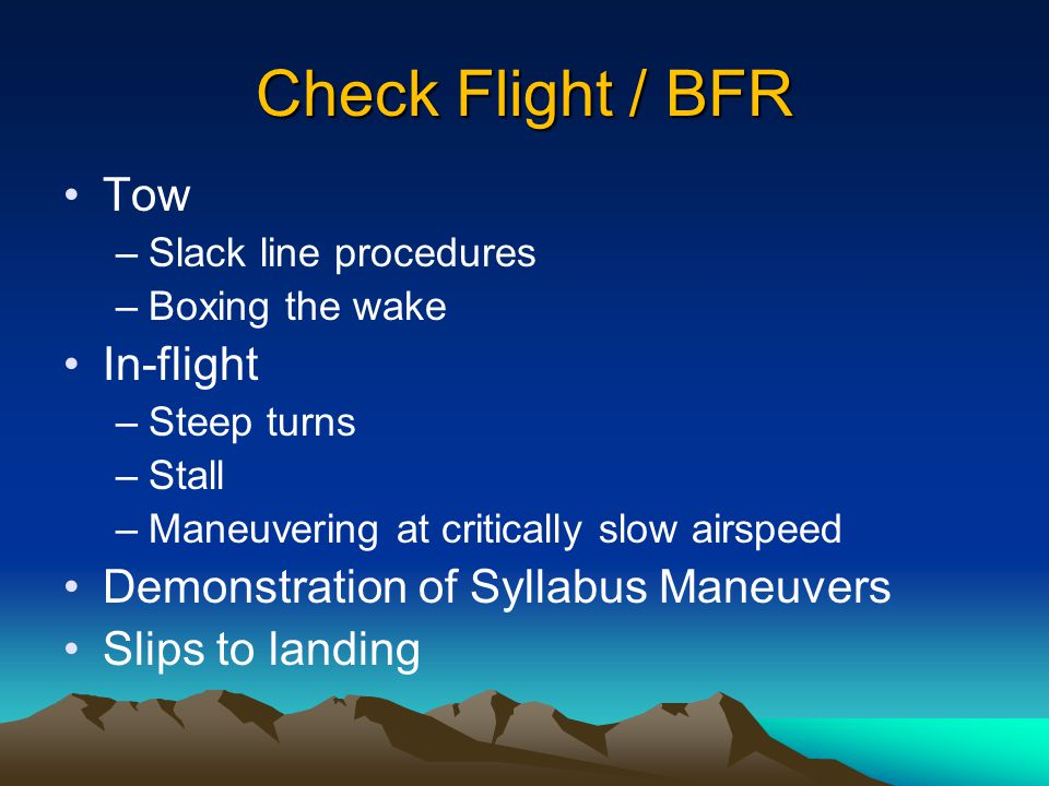 Check Flight / BFR Tow –Slack line procedures –Boxing the wake In-flight –Steep turns –Stall –Maneuvering at critically slow airspeed Demonstration of Syllabus Maneuvers Slips to landing