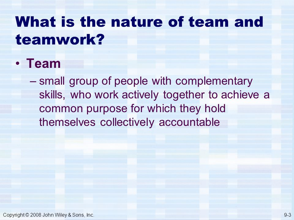 Copyright © 2008 John Wiley & Sons, Inc.9-3 What is the nature of team and teamwork.