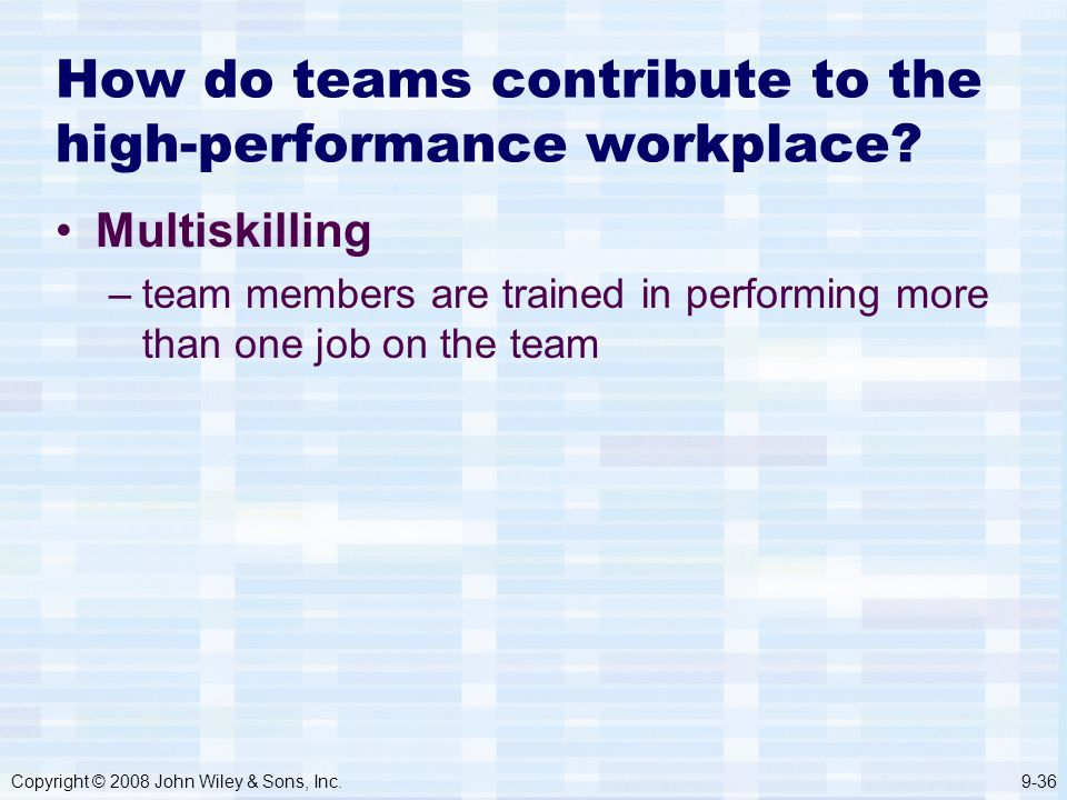 Copyright © 2008 John Wiley & Sons, Inc.9-36 How do teams contribute to the high-performance workplace.