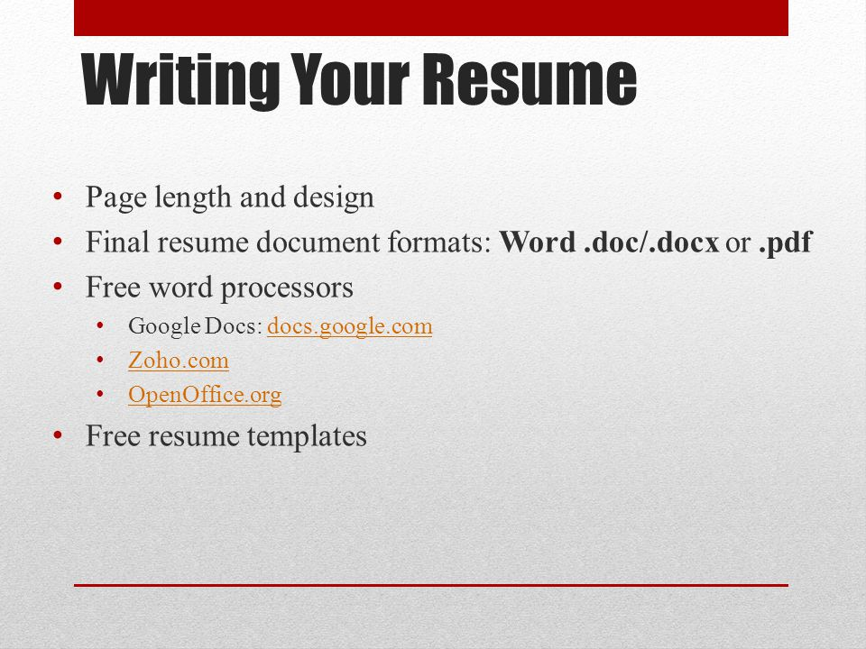 Writing Your Resume Page length and design Final resume document formats: Word.doc/.docx or.pdf Free word processors Google Docs: docs.google.comdocs.google.com Zoho.com OpenOffice.org Free resume templates