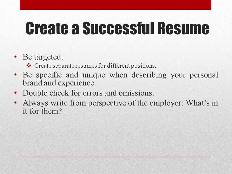 Create a Successful Resume Be targeted.  Create separate resumes for different positions.
