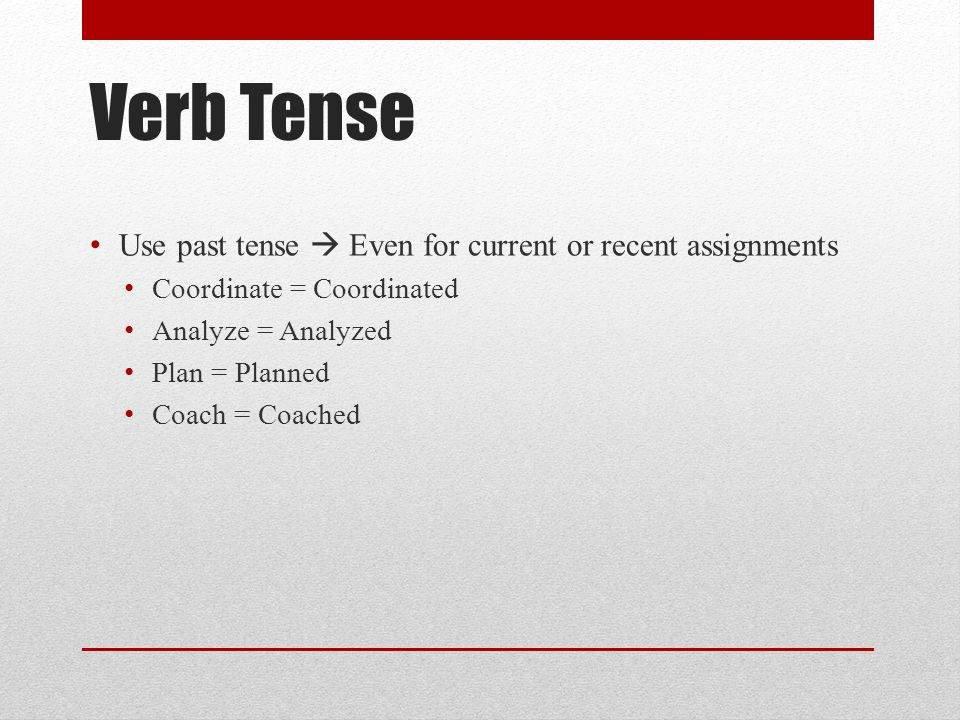 Verb Tense Use past tense  Even for current or recent assignments Coordinate = Coordinated Analyze = Analyzed Plan = Planned Coach = Coached