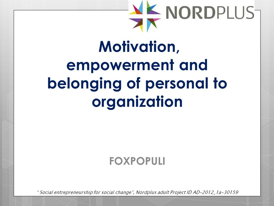 Motivation, empowerment and belonging of personal to organization FOXPOPULI Social entrepreneurship for social change , Nordplus adult Project ID AD-2012_1a-30159