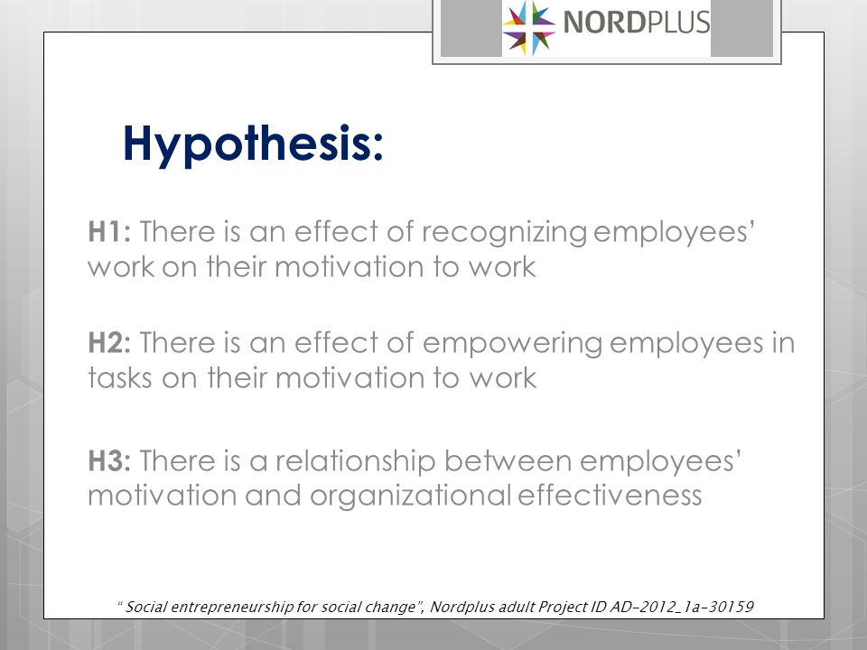 Hypothesis: H1: There is an effect of recognizing employees' work on their motivation to work H2: There is an effect of empowering employees in tasks on their motivation to work H3: There is a relationship between employees' motivation and organizational effectiveness Social entrepreneurship for social change , Nordplus adult Project ID AD-2012_1a-30159