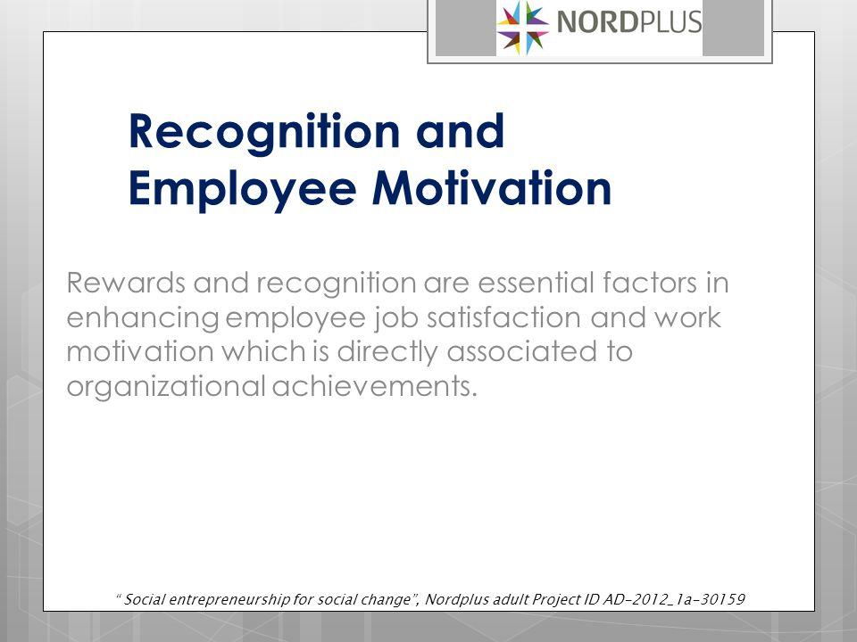 Recognition and Employee Motivation Rewards and recognition are essential factors in enhancing employee job satisfaction and work motivation which is directly associated to organizational achievements.