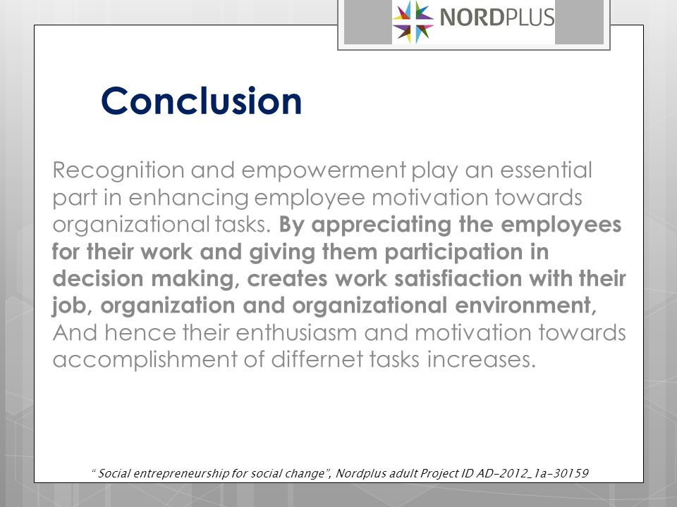 Conclusion Recognition and empowerment play an essential part in enhancing employee motivation towards organizational tasks.