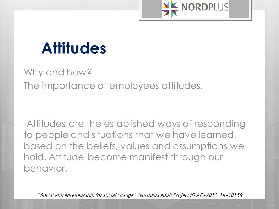 Attitudes Why and how. The importance of employees attitudes.