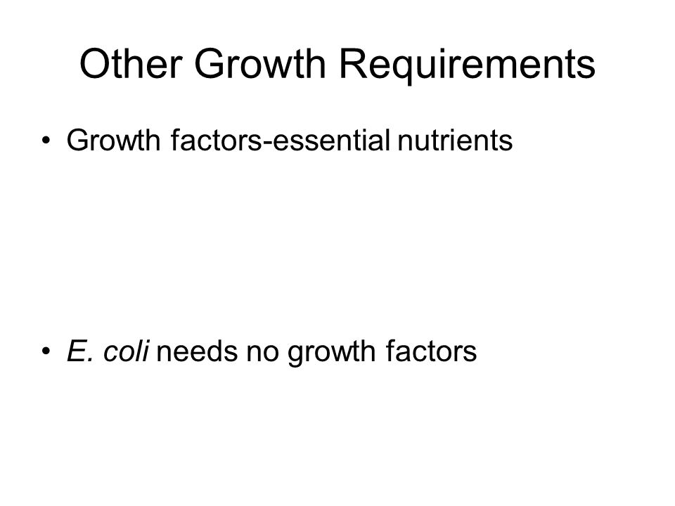Other Growth Requirements Growth factors-essential nutrients E. coli needs no growth factors