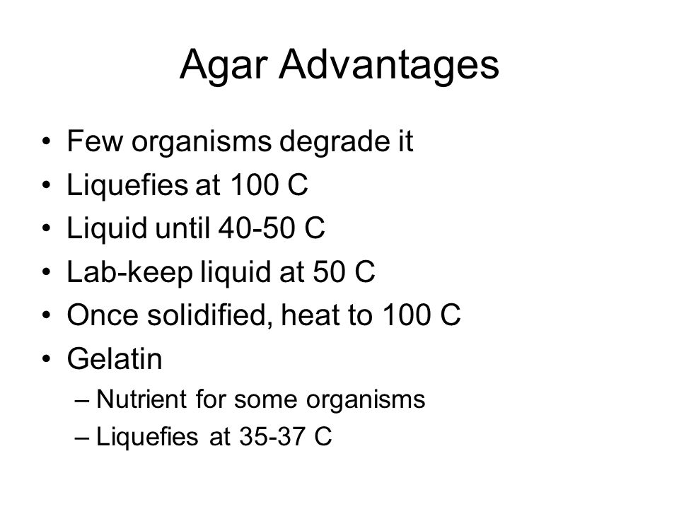 Agar Advantages Few organisms degrade it Liquefies at 100 C Liquid until C Lab-keep liquid at 50 C Once solidified, heat to 100 C Gelatin –Nutrient for some organisms –Liquefies at C
