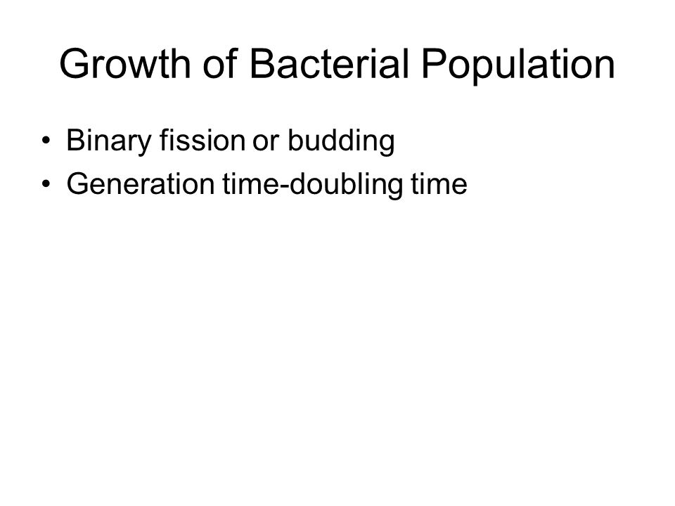 Growth of Bacterial Population Binary fission or budding Generation time-doubling time