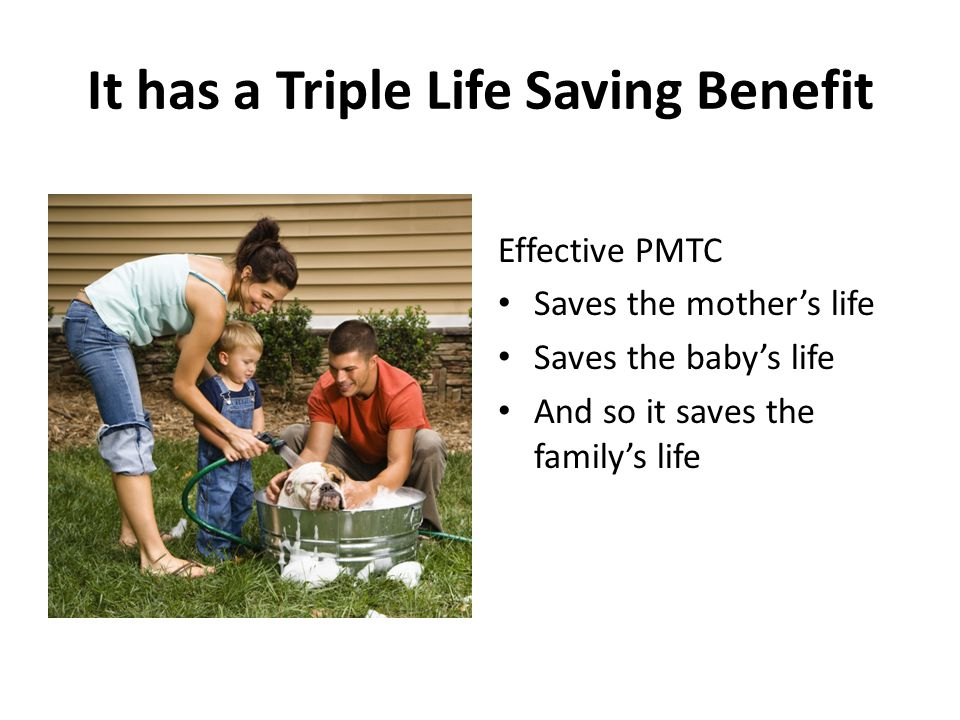 It has a Triple Life Saving Benefit Effective PMTC Saves the mother's life Saves the baby's life And so it saves the family's life