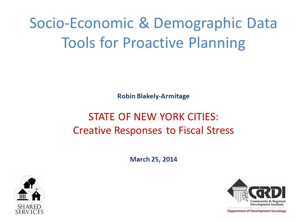 Socio-Economic & Demographic Data Tools for Proactive Planning Robin Blakely-Armitage STATE OF NEW YORK CITIES: Creative Responses to Fiscal Stress March 25, 2014