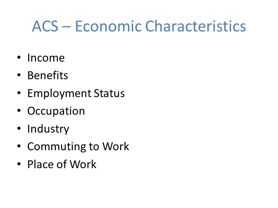 ACS – Economic Characteristics Income Benefits Employment Status Occupation Industry Commuting to Work Place of Work