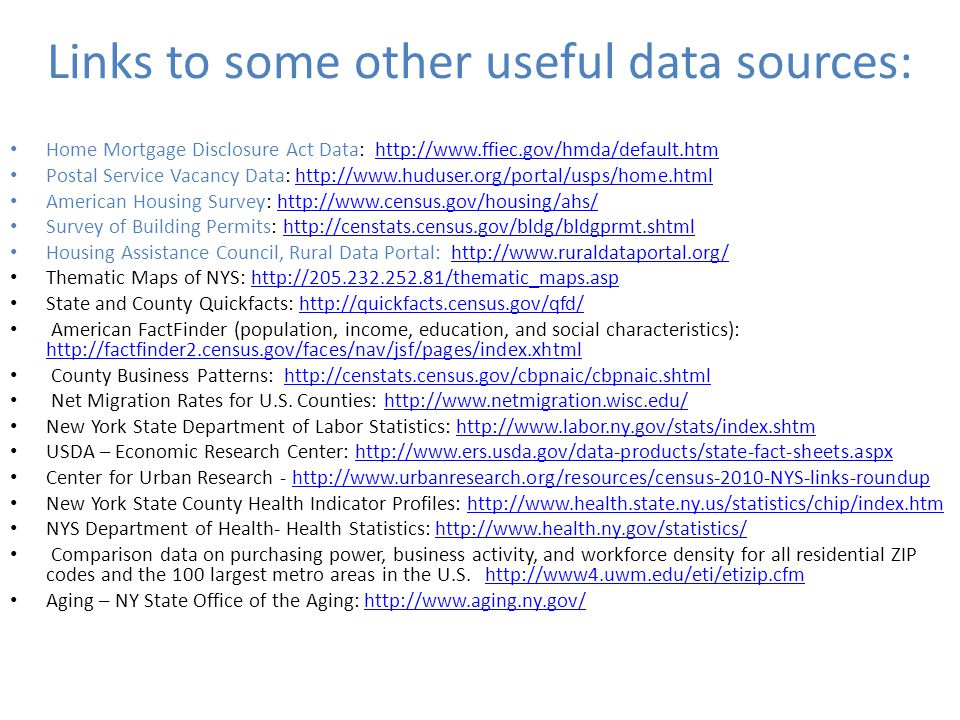 Links to some other useful data sources: Home Mortgage Disclosure Act Data:   Postal Service Vacancy Data:   American Housing Survey:   Survey of Building Permits:   Housing Assistance Council, Rural Data Portal:   Thematic Maps of NYS:   State and County Quickfacts:   American FactFinder (population, income, education, and social characteristics):     County Business Patterns:   Net Migration Rates for U.S.