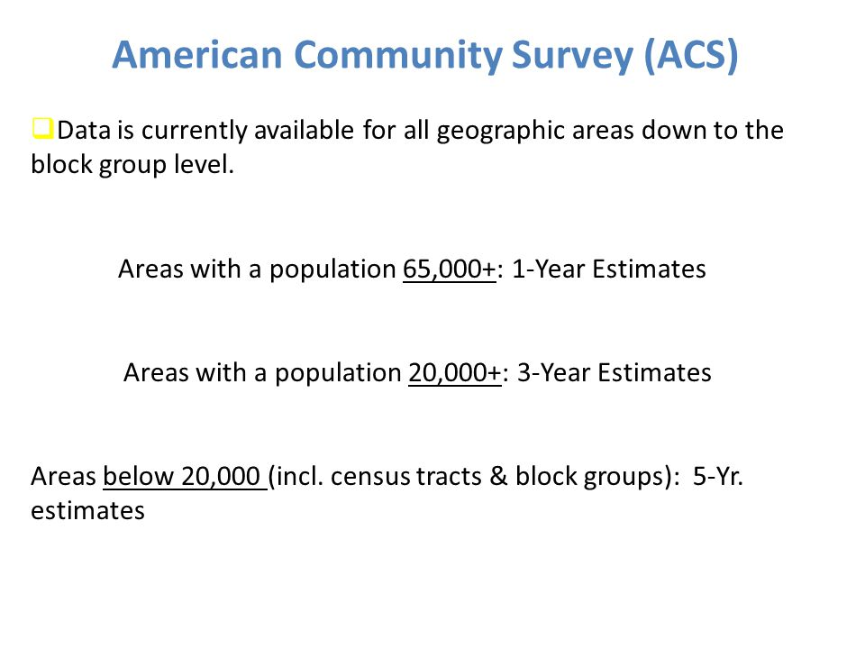 7 American Community Survey (ACS)  Data is currently available for all geographic areas down to the block group level.