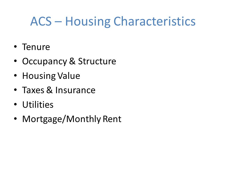 ACS – Housing Characteristics Tenure Occupancy & Structure Housing Value Taxes & Insurance Utilities Mortgage/Monthly Rent