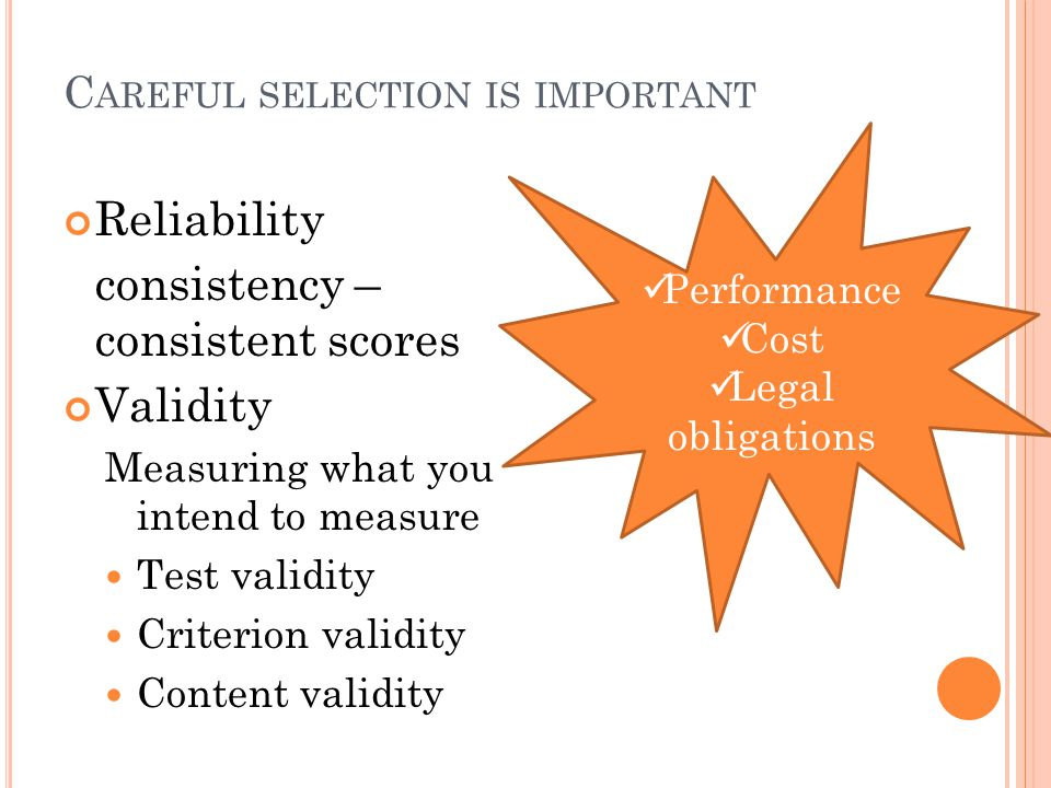 C AREFUL SELECTION IS IMPORTANT Reliability consistency – consistent scores Validity Measuring what you intend to measure Test validity Criterion validity Content validity Performance Cost Legal obligations