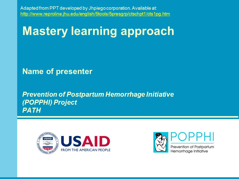 Mastery learning approach Name of presenter Prevention of Postpartum Hemorrhage Initiative (POPPHI) Project PATH Adapted from PPT developed by Jhpiego corporation.