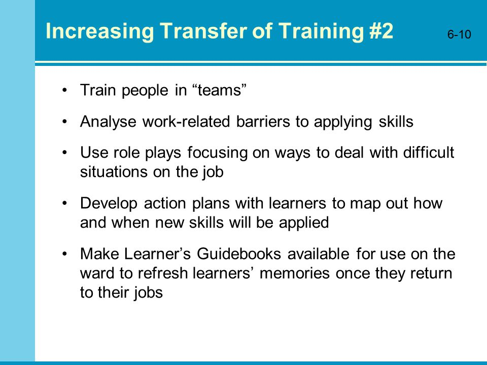 Increasing Transfer of Training #2 Train people in teams Analyse work-related barriers to applying skills Use role plays focusing on ways to deal with difficult situations on the job Develop action plans with learners to map out how and when new skills will be applied Make Learner's Guidebooks available for use on the ward to refresh learners' memories once they return to their jobs 6-10