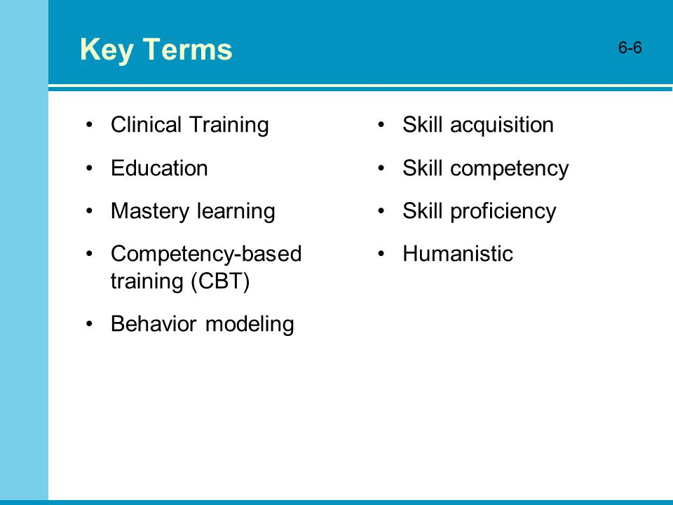 Key Terms Clinical Training Education Mastery learning Competency-based training (CBT) Behavior modeling Skill acquisition Skill competency Skill proficiency Humanistic 6-6