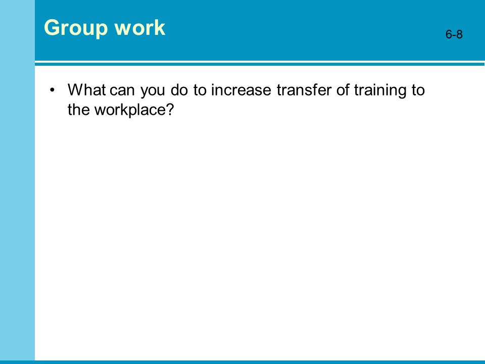 Group work What can you do to increase transfer of training to the workplace 6-8