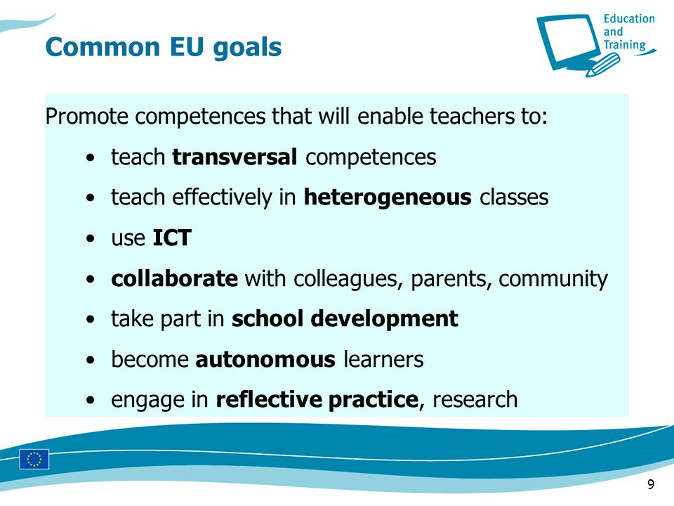 9 Promote competences that will enable teachers to: teach transversal competences teach effectively in heterogeneous classes use ICT collaborate with colleagues, parents, community take part in school development become autonomous learners engage in reflective practice, research Common EU goals