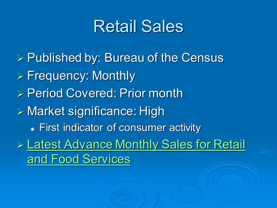 Retail Sales  Published by: Bureau of the Census  Frequency: Monthly  Period Covered: Prior month  Market significance: High First indicator of consumer activity First indicator of consumer activity  Latest Advance Monthly Sales for Retail and Food Services Latest Advance Monthly Sales for Retail and Food Services Latest Advance Monthly Sales for Retail and Food Services