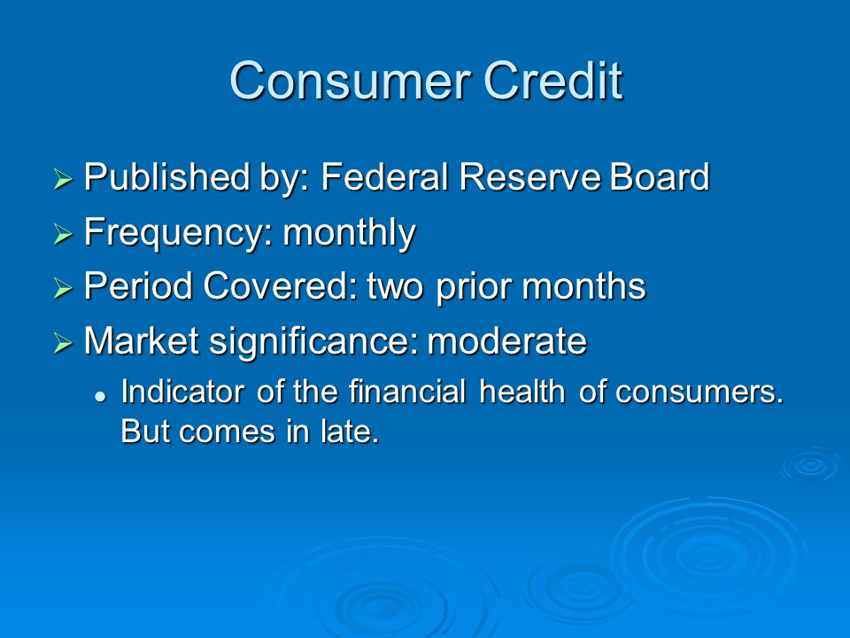 Consumer Credit  Published by: Federal Reserve Board  Frequency: monthly  Period Covered: two prior months  Market significance: moderate Indicator of the financial health of consumers.
