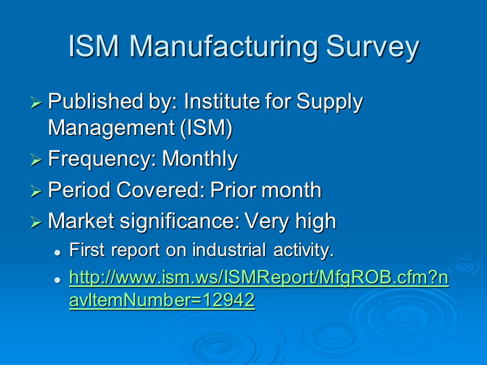 ISM Manufacturing Survey  Published by: Institute for Supply Management (ISM)  Frequency: Monthly  Period Covered: Prior month  Market significance: Very high First report on industrial activity.