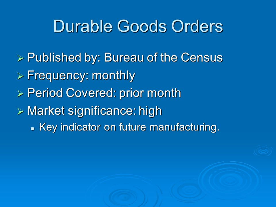 Durable Goods Orders  Published by: Bureau of the Census  Frequency: monthly  Period Covered: prior month  Market significance: high Key indicator on future manufacturing.